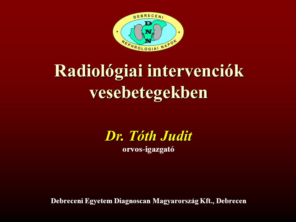 Radiológiai intervenciók vesebetegekben Debreceni Egyetem Diagnoscan Magyarország Kft., Debrecen Dr. Tóth Judit orvos-igazgató