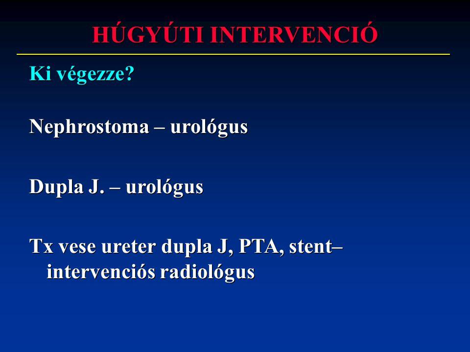 Ki végezze? Nephrostoma – urológus Dupla J. – urológus Tx vese ureter dupla J, PTA, stent– intervenciós radiológus Ki végezze? Nephrostoma – urológus