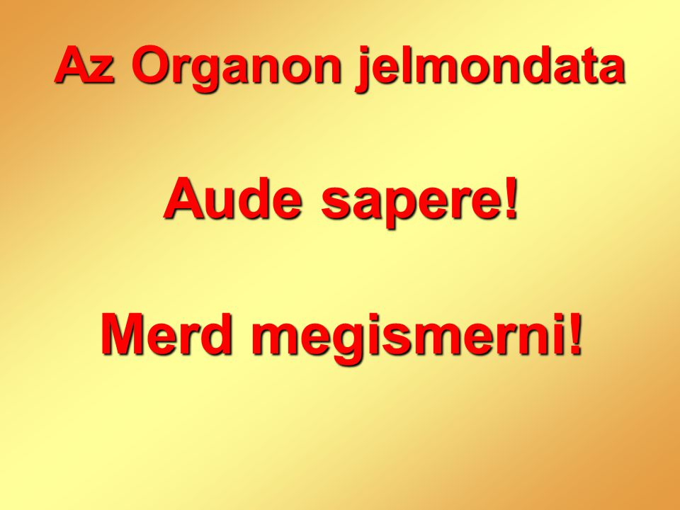 Az Organon jelmondata Aude sapere! Merd megismerni!