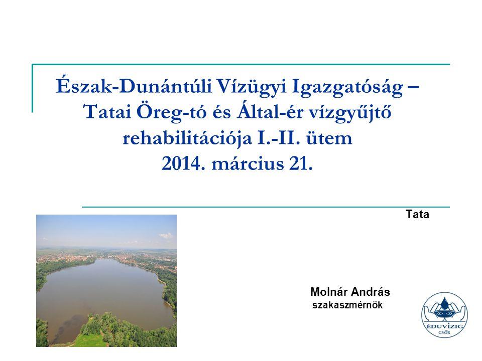 Észak-Dunántúli Vízügyi Igazgatóság – Tatai Öreg-tó és Által-ér vízgyűjtő rehabilitációja I.-II. ütem 2014. március 21. Tata Molnár András szakaszmérn