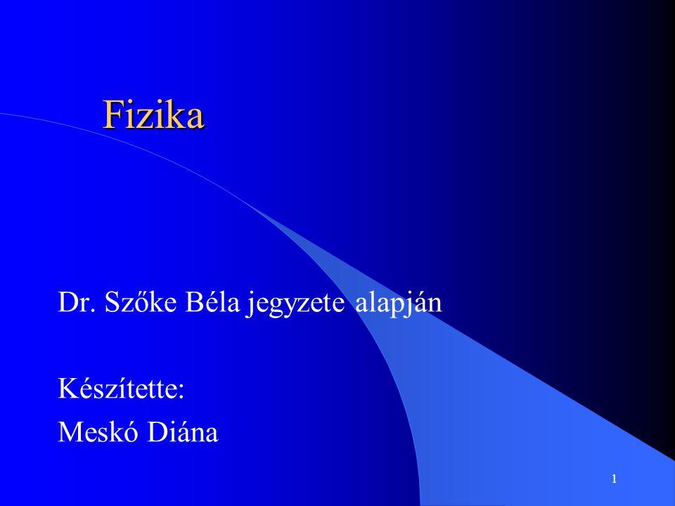 1 Fizika Dr. Szőke Béla jegyzete alapján Készítette: Meskó Diána