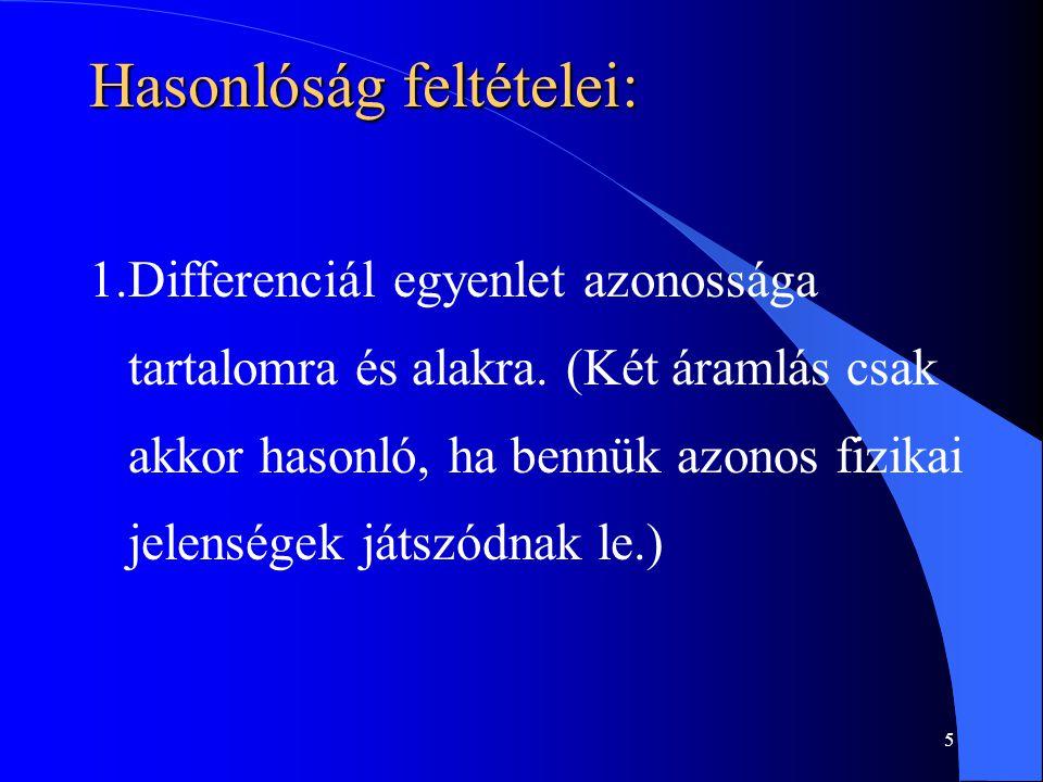 5 Hasonlóság feltételei: 1.Differenciál egyenlet azonossága tartalomra és alakra. (Két áramlás csak akkor hasonló, ha bennük azonos fizikai jelenségek