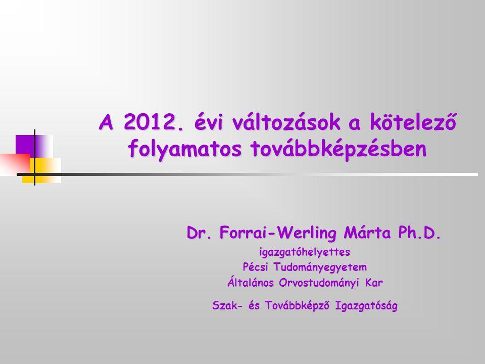 A 2012. évi változások a kötelező folyamatos továbbképzésben Dr. Forrai-Werling Márta Ph.D. igazgatóhelyettes Pécsi Tudományegyetem Általános Orvostud
