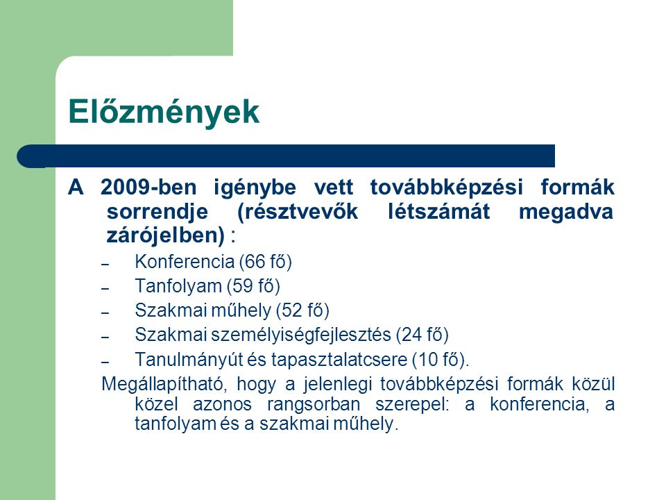Előzmények A 2009-ben igénybe vett továbbképzési formák sorrendje (résztvevők létszámát megadva zárójelben) : – Konferencia (66 fő) – Tanfolyam (59 fő) – Szakmai műhely (52 fő) – Szakmai személyiségfejlesztés (24 fő) – Tanulmányút és tapasztalatcsere (10 fő).