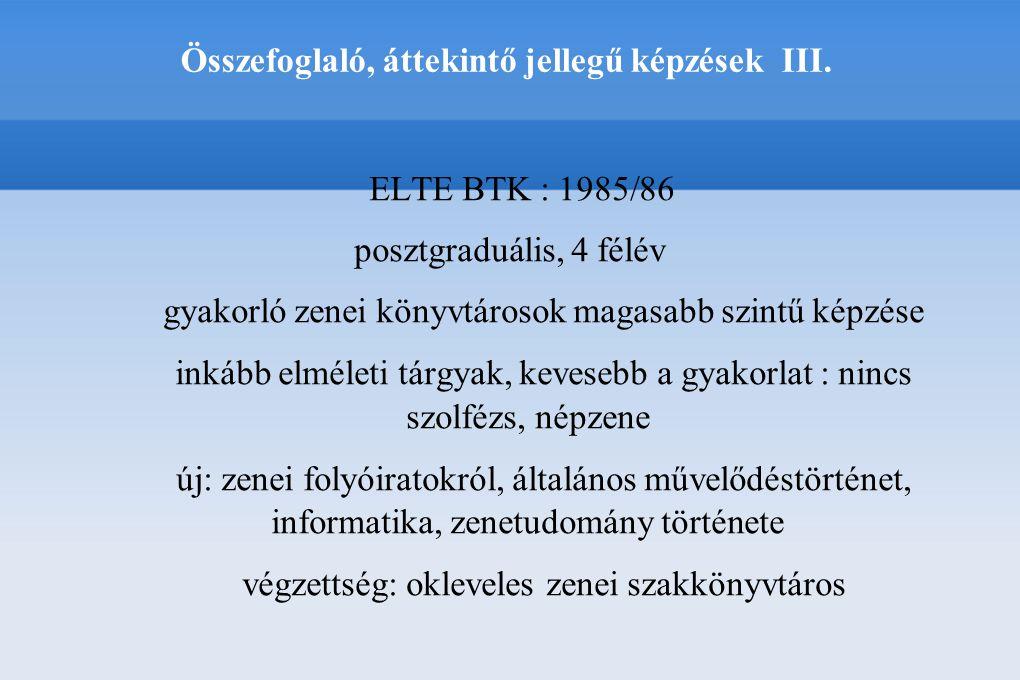 Összefoglaló, áttekintő jellegű képzések III. ELTE BTK : 1985/86 posztgraduális, 4 félév gyakorló zenei könyvtárosok magasabb szintű képzése inkább el