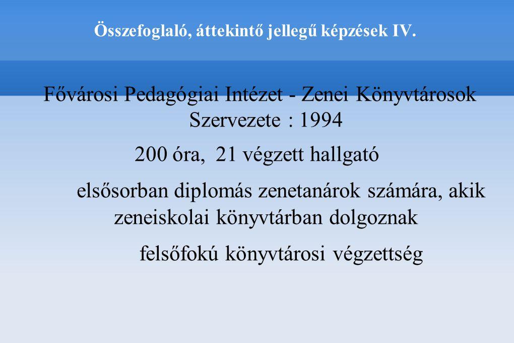 Összefoglaló, áttekintő jellegű képzések IV. Fővárosi Pedagógiai Intézet - Zenei Könyvtárosok Szervezete : 1994 200 óra, 21 végzett hallgató elsősorba