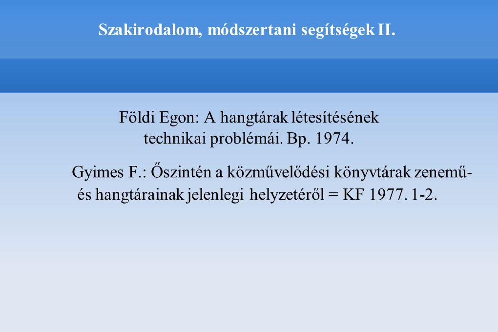 Szakirodalom, módszertani segítségek II. Földi Egon: A hangtárak létesítésének technikai problémái. Bp. 1974. Gyimes F.: Őszintén a közművelődési köny
