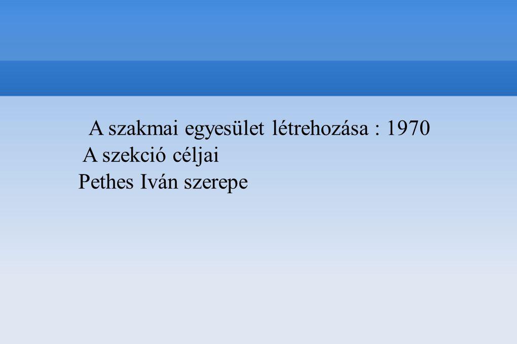 A szakmai egyesület létrehozása : 1970 A szekció céljai Pethes Iván szerepe
