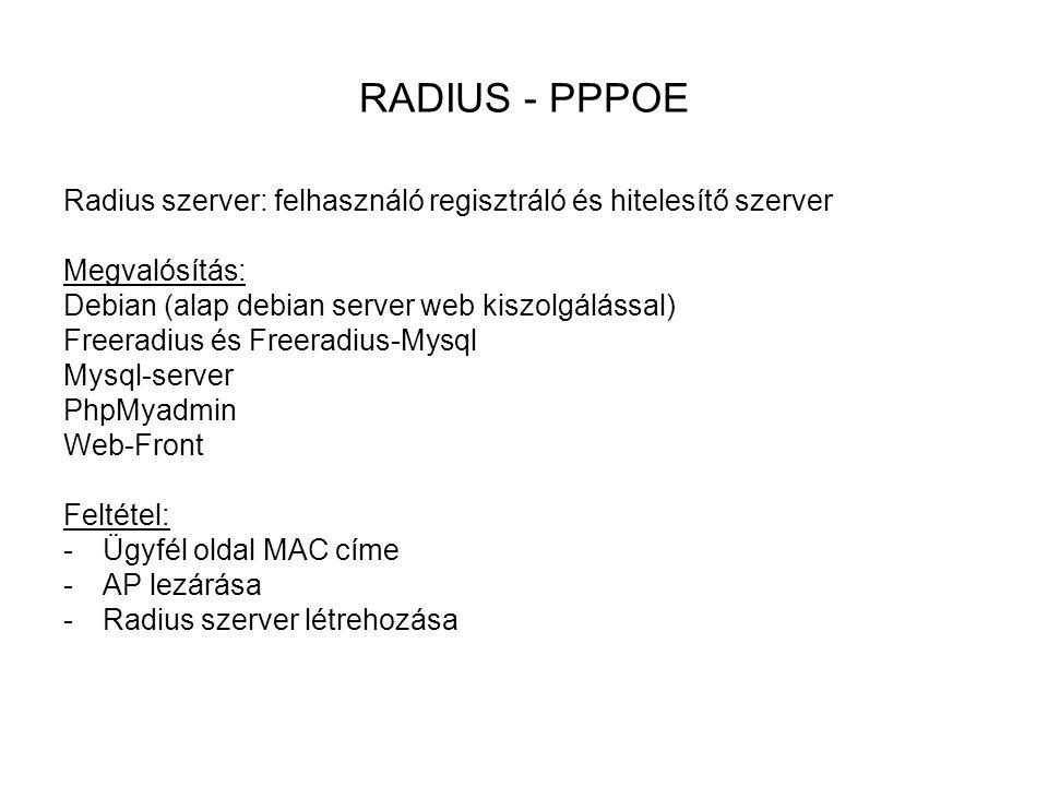 RADIUS - PPPOE Radius szerver: felhasználó regisztráló és hitelesítő szerver Megvalósítás: Debian (alap debian server web kiszolgálással) Freeradius és Freeradius-Mysql Mysql-server PhpMyadmin Web-Front Feltétel: -Ügyfél oldal MAC címe -AP lezárása -Radius szerver létrehozása