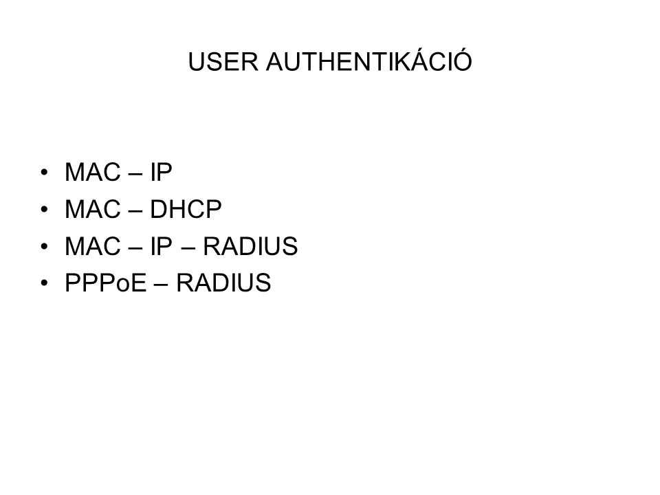 USER AUTHENTIKÁCIÓ •MAC – IP •MAC – DHCP •MAC – IP – RADIUS •PPPoE – RADIUS