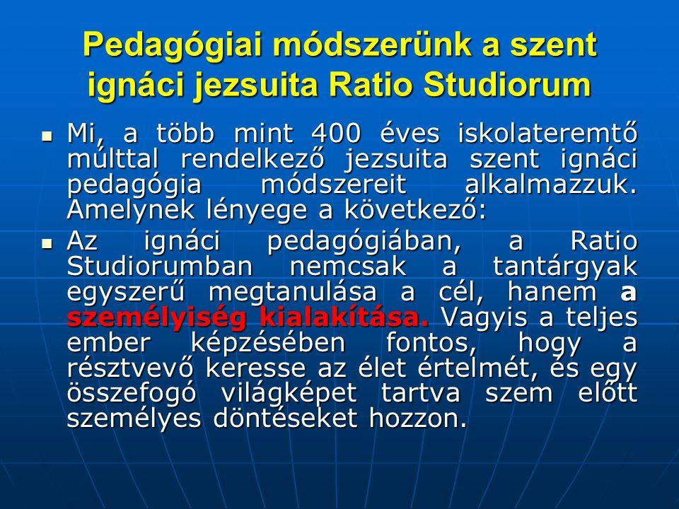 Pedagógiai módszerünk a szent ignáci jezsuita Ratio Studiorum  Mi, a több mint 400 éves iskolateremtő múlttal rendelkező jezsuita szent ignáci pedagógia módszereit alkalmazzuk.