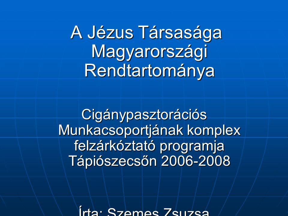A Jézus Társasága Magyarországi Rendtartománya A Jézus Társasága Magyarországi Rendtartománya Cigánypasztorációs Munkacsoportjának komplex felzárkóztató programja Tápiószecsőn 2006-2008 Írta: Szemes Zsuzsa