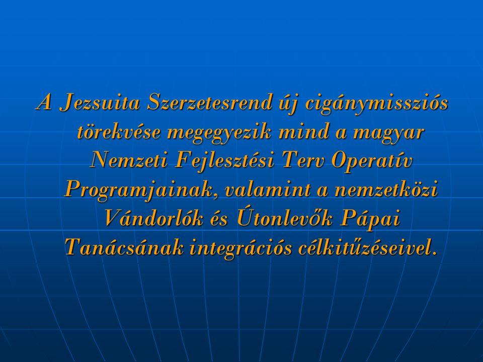 A Jezsuita Szerzetesrend új cigánymissziós törekvése megegyezik mind a magyar Nemzeti Fejlesztési Terv Operatív Programjainak, valamint a nemzetközi Vándorlók és Útonlev ő k Pápai Tanácsának integrációs célkit ű zéseivel.