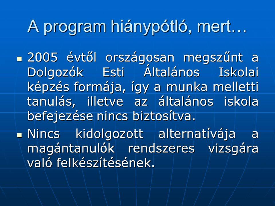 A program hiánypótló, mert…  2005 évtől országosan megszűnt a Dolgozók Esti Általános Iskolai képzés formája, így a munka melletti tanulás, illetve a