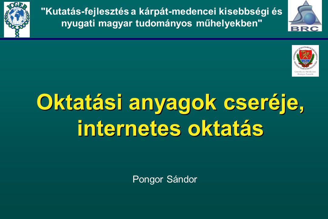 Oktatási anyagok cseréje, internetes oktatás Kutatás-fejlesztés a kárpát-medencei kisebbségi és nyugati magyar tudományos műhelyekben Pongor Sándor