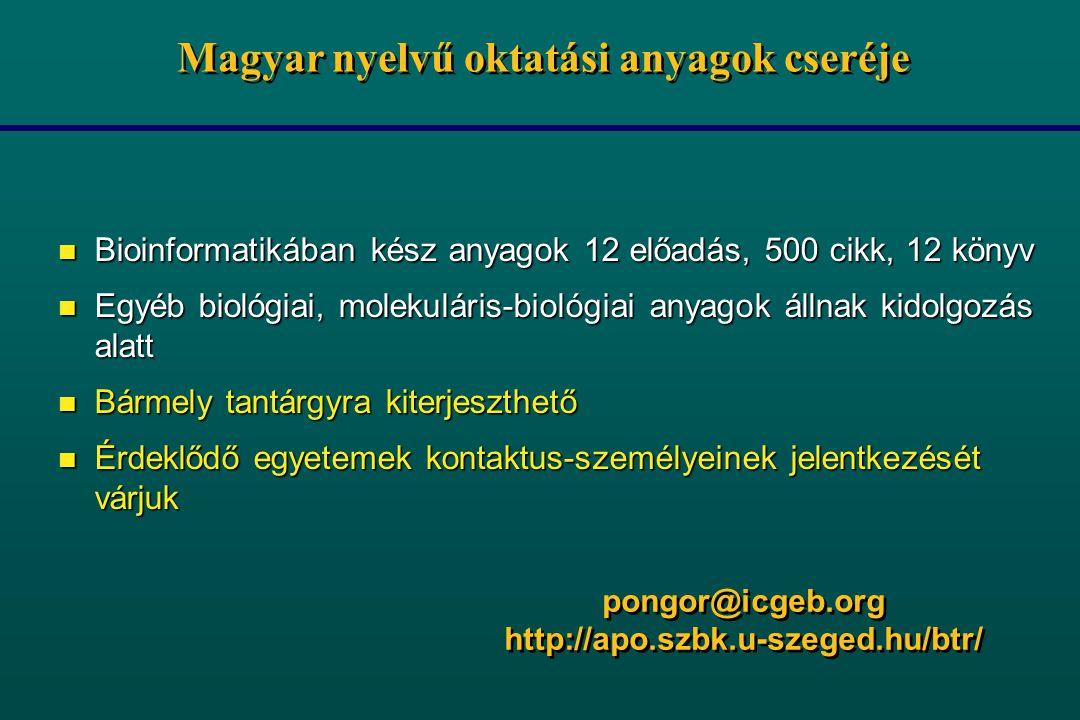 Magyar nyelvű oktatási anyagok cseréje n Bioinformatikában kész anyagok 12 előadás, 500 cikk, 12 könyv n Egyéb biológiai, molekuláris-biológiai anyagok állnak kidolgozás alatt n Bármely tantárgyra kiterjeszthető n Érdeklődő egyetemek kontaktus-személyeinek jelentkezését várjuk pongor@icgeb.org http://apo.szbk.u-szeged.hu/btr/