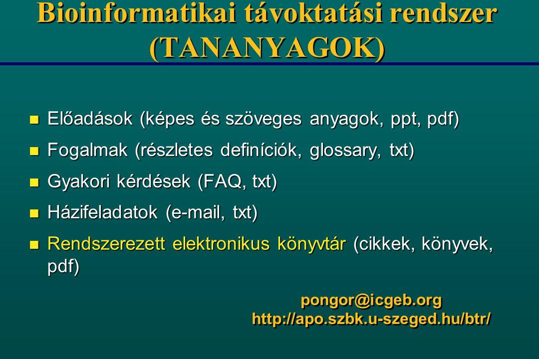 Bioinformatikai távoktatási rendszer (TANANYAGOK) n Előadások (képes és szöveges anyagok, ppt, pdf) n Fogalmak (részletes definíciók, glossary, txt) n Gyakori kérdések (FAQ, txt) n Házifeladatok (e-mail, txt) n Rendszerezett elektronikus könyvtár (cikkek, könyvek, pdf) pongor@icgeb.org http://apo.szbk.u-szeged.hu/btr/