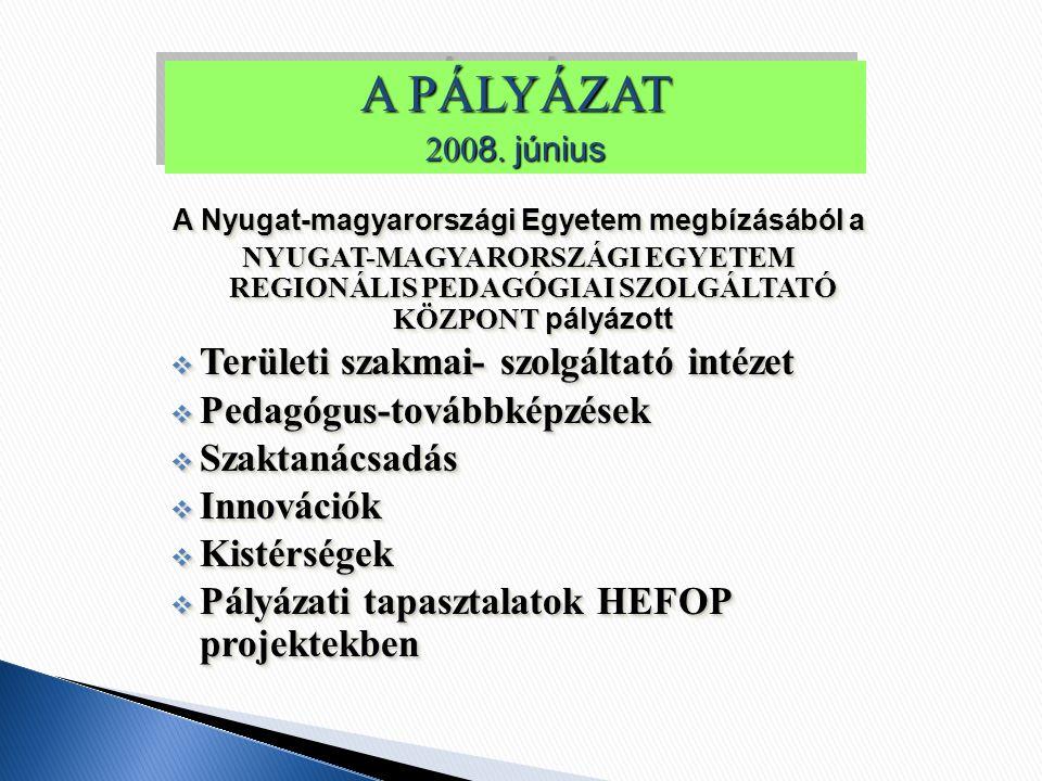 A Nyugat-magyarországi Egyetem megbízásából a NYUGAT-MAGYARORSZÁGI EGYETEM REGIONÁLIS PEDAGÓGIAI SZOLGÁLTATÓ KÖZPONT pályázott  Területi szakmai- szolgáltató intézet  Pedagógus-továbbképzések  Szaktanácsadás  Innovációk  Kistérségek  Pályázati tapasztalatok HEFOP projektekben A Nyugat-magyarországi Egyetem megbízásából a NYUGAT-MAGYARORSZÁGI EGYETEM REGIONÁLIS PEDAGÓGIAI SZOLGÁLTATÓ KÖZPONT pályázott  Területi szakmai- szolgáltató intézet  Pedagógus-továbbképzések  Szaktanácsadás  Innovációk  Kistérségek  Pályázati tapasztalatok HEFOP projektekben A PÁLYÁZAT 200 8.