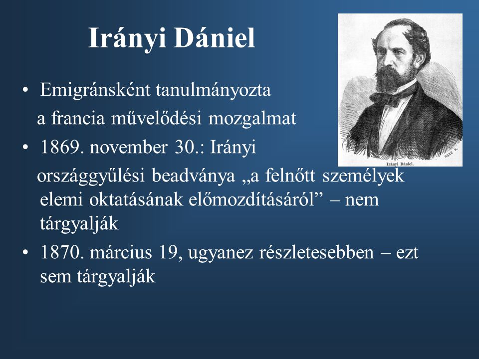 """Irányi Dániel •Emigránsként tanulmányozta a francia művelődési mozgalmat •1869. november 30.: Irányi országgyűlési beadványa """"a felnőtt személyek elem"""