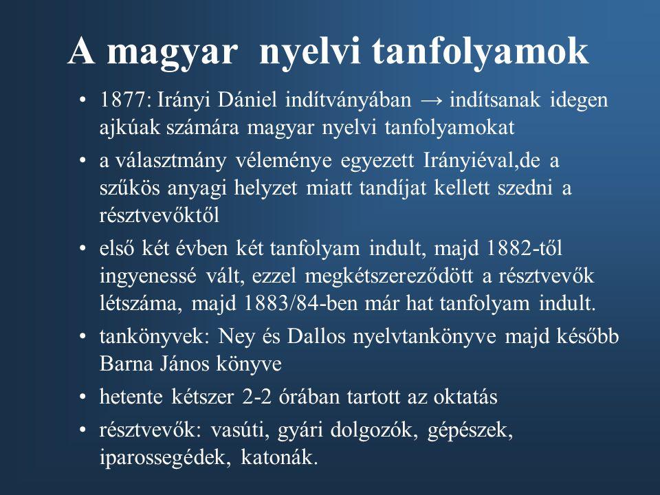 A magyar nyelvi tanfolyamok •1877: Irányi Dániel indítványában → indítsanak idegen ajkúak számára magyar nyelvi tanfolyamokat •a választmány véleménye