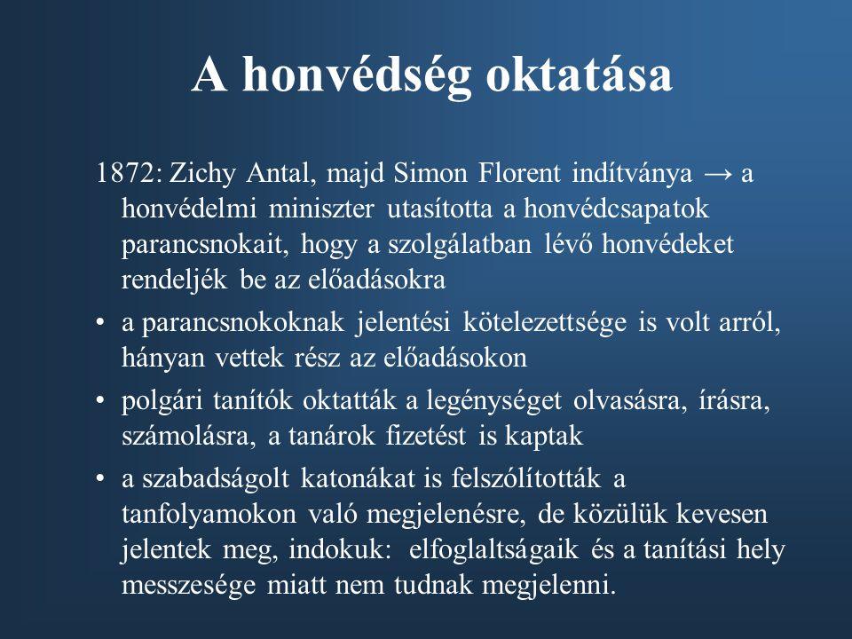 A honvédség oktatása 1872: Zichy Antal, majd Simon Florent indítványa → a honvédelmi miniszter utasította a honvédcsapatok parancsnokait, hogy a szolg