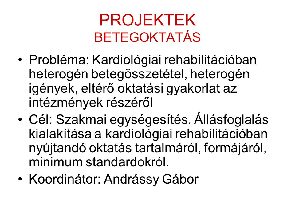 PROJEKTEK BETEGOKTATÁS •Probléma: Kardiológiai rehabilitációban heterogén betegösszetétel, heterogén igények, eltérő oktatási gyakorlat az intézmények részéről •Cél: Szakmai egységesítés.