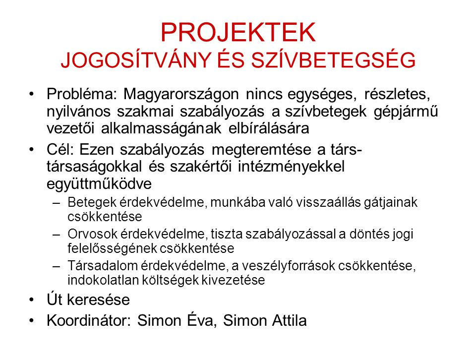 PROJEKTEK JOGOSÍTVÁNY ÉS SZÍVBETEGSÉG •Probléma: Magyarországon nincs egységes, részletes, nyilvános szakmai szabályozás a szívbetegek gépjármű vezetői alkalmasságának elbírálására •Cél: Ezen szabályozás megteremtése a társ- társaságokkal és szakértői intézményekkel együttműködve –Betegek érdekvédelme, munkába való visszaállás gátjainak csökkentése –Orvosok érdekvédelme, tiszta szabályozással a döntés jogi felelősségének csökkentése –Társadalom érdekvédelme, a veszélyforrások csökkentése, indokolatlan költségek kivezetése •Út keresése •Koordinátor: Simon Éva, Simon Attila