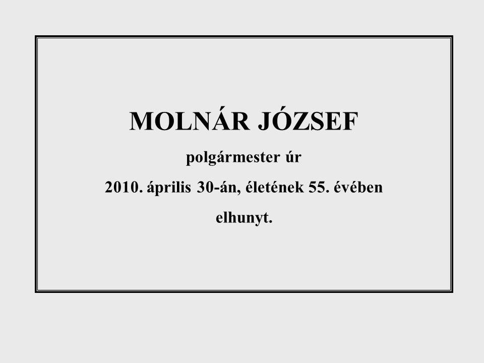 MOLNÁR JÓZSEF polgármester úr 2010. április 30-án, életének 55. évében elhunyt.