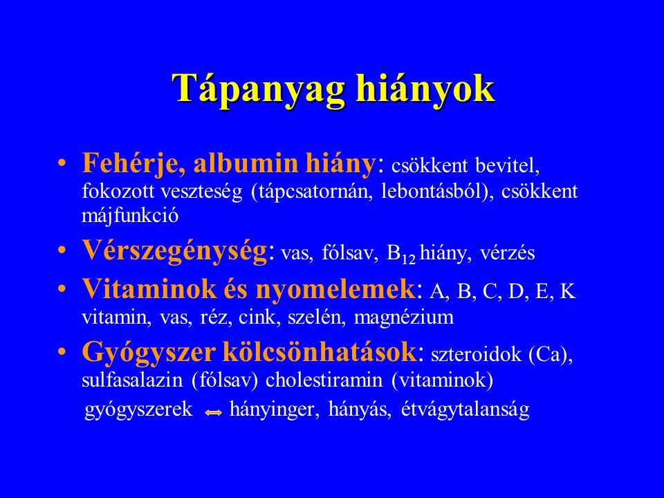 Tápanyag hiányok •Fehérje, albumin hiány: csökkent bevitel, fokozott veszteség (tápcsatornán, lebontásból), csökkent májfunkció •Vérszegénység: vas, f