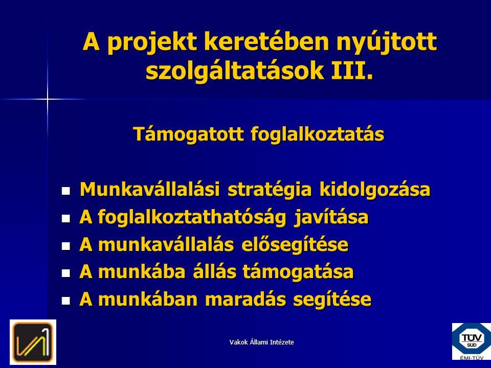 Vakok Állami Intézete A projekt keretében nyújtott szolgáltatások III. Támogatott foglalkoztatás  Munkavállalási stratégia kidolgozása  A foglalkozt