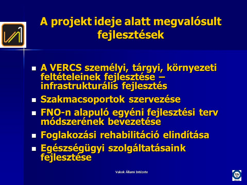Vakok Állami Intézete A projekt ideje alatt megvalósult fejlesztések  A VERCS személyi, tárgyi, környezeti feltételeinek fejlesztése – infrastrukturális fejlesztés  Szakmacsoportok szervezése  FNO-n alapuló egyéni fejlesztési terv módszerének bevezetése  Foglakozási rehabilitáció elindítása  Egészségügyi szolgáltatásaink fejlesztése