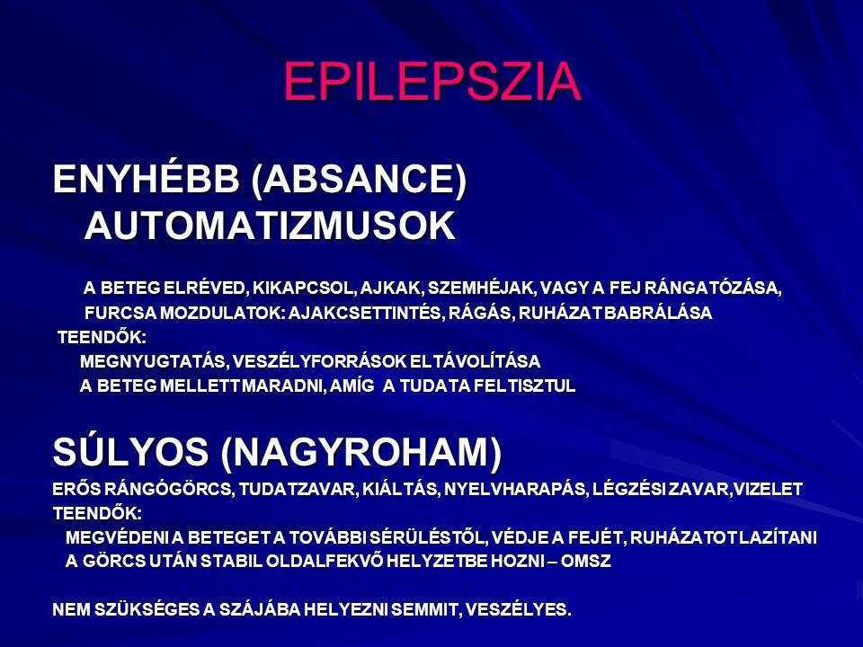 EPILEPSZIA ENYHÉBB (ABSANCE) AUTOMATIZMUSOK A BETEG ELRÉVED, KIKAPCSOL, AJKAK, SZEMHÉJAK, VAGY A FEJ RÁNGATÓZÁSA, FURCSA MOZDULATOK: AJAKCSETTINTÉS, RÁGÁS, RUHÁZAT BABRÁLÁSA A BETEG ELRÉVED, KIKAPCSOL, AJKAK, SZEMHÉJAK, VAGY A FEJ RÁNGATÓZÁSA, FURCSA MOZDULATOK: AJAKCSETTINTÉS, RÁGÁS, RUHÁZAT BABRÁLÁSA TEENDŐK: TEENDŐK: MEGNYUGTATÁS, VESZÉLYFORRÁSOK ELTÁVOLÍTÁSA MEGNYUGTATÁS, VESZÉLYFORRÁSOK ELTÁVOLÍTÁSA A BETEG MELLETT MARADNI, AMÍG A TUDATA FELTISZTUL A BETEG MELLETT MARADNI, AMÍG A TUDATA FELTISZTUL SÚLYOS (NAGYROHAM) ERŐS RÁNGÓGÖRCS, TUDATZAVAR, KIÁLTÁS, NYELVHARAPÁS, LÉGZÉSI ZAVAR,VIZELET TEENDŐK: MEGVÉDENI A BETEGET A TOVÁBBI SÉRÜLÉSTŐL, VÉDJE A FEJÉT, RUHÁZATOT LAZÍTANI MEGVÉDENI A BETEGET A TOVÁBBI SÉRÜLÉSTŐL, VÉDJE A FEJÉT, RUHÁZATOT LAZÍTANI A GÖRCS UTÁN STABIL OLDALFEKVŐ HELYZETBE HOZNI – OMSZ A GÖRCS UTÁN STABIL OLDALFEKVŐ HELYZETBE HOZNI – OMSZ NEM SZÜKSÉGES A SZÁJÁBA HELYEZNI SEMMIT, VESZÉLYES.