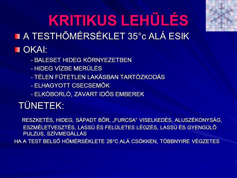 """KRITIKUS LEHŰLÉS A TESTHŐMÉRSÉKLET 35°c ALÁ ESIK OKAI: - BALESET HIDEG KÖRNYEZETBEN - BALESET HIDEG KÖRNYEZETBEN - HIDEG VÍZBE MERÜLÉS - HIDEG VÍZBE MERÜLÉS - TÉLEN FŰTETLEN LAKÁSBAN TARTÓZKODÁS - TÉLEN FŰTETLEN LAKÁSBAN TARTÓZKODÁS - ELHAGYOTT CSECSEMŐK - ELHAGYOTT CSECSEMŐK - ELKÓBORLÓ, ZAVART IDŐS EMBEREK - ELKÓBORLÓ, ZAVART IDŐS EMBEREK TÜNETEK: TÜNETEK: RESZKETÉS, HIDEG, SÁPADT BŐR, """"FURCSA VISELKEDÉS, ALUSZÉKONYSÁG, ESZMÉLETVESZTÉS, LASSÚ ÉS FELÜLETES LÉGZÉS, LASSÚ ÉS GYENGÜLŐ PULZUS, SZÍVMEGÁLLÁS RESZKETÉS, HIDEG, SÁPADT BŐR, """"FURCSA VISELKEDÉS, ALUSZÉKONYSÁG, ESZMÉLETVESZTÉS, LASSÚ ÉS FELÜLETES LÉGZÉS, LASSÚ ÉS GYENGÜLŐ PULZUS, SZÍVMEGÁLLÁS HA A TEST BELSŐ HŐMÉRSÉKLETE 26°C ALÁ CSÖKKEN, TÖBBNYIRE VÉGZETES"""