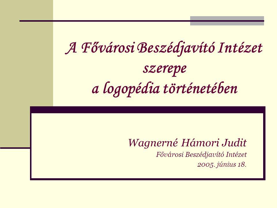 A Fővárosi Beszédjavító Intézet szerepe a logopédia történetében Wagnerné Hámori Judit Fővárosi Beszédjavító Intézet 2005. június 18.