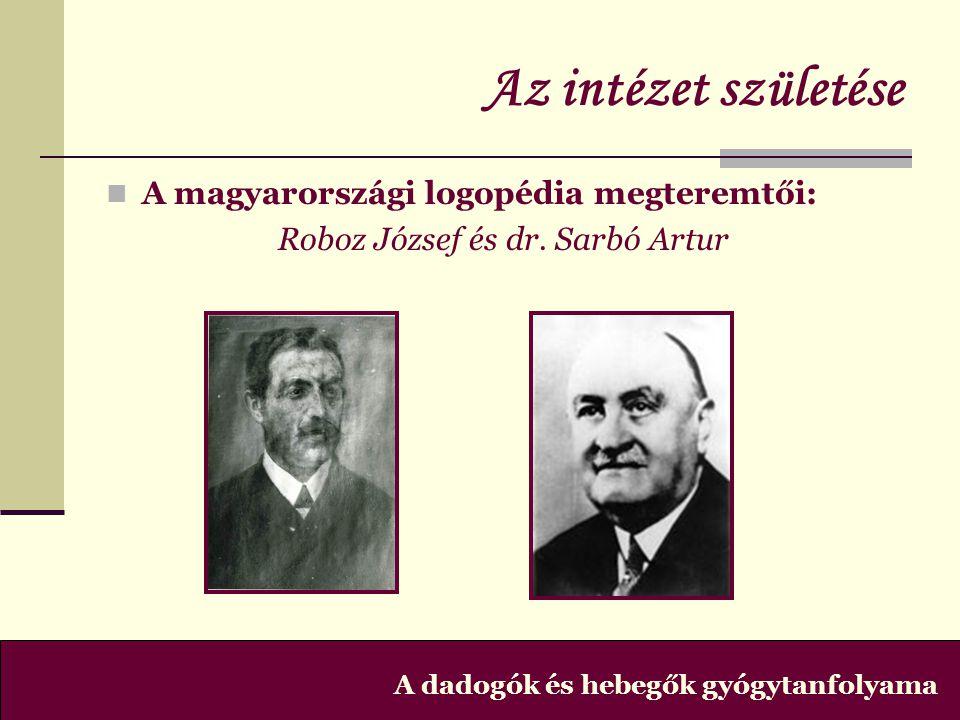 Az intézet születése  A magyarországi logopédia megteremtői: Roboz József és dr. Sarbó Artur A dadogók és hebegők gyógytanfolyama