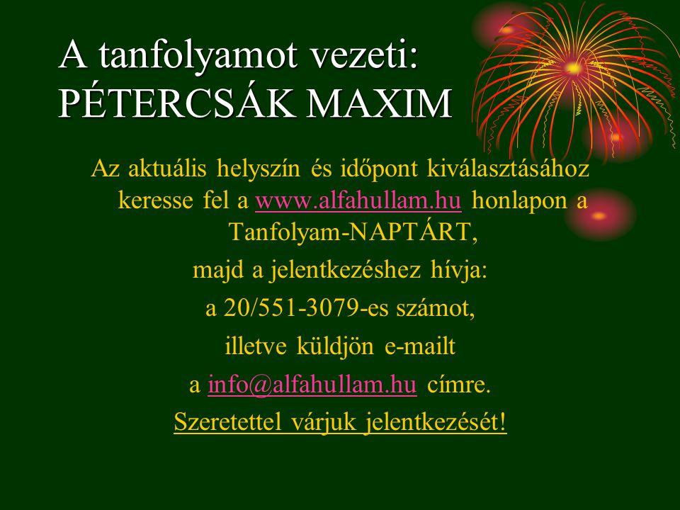 A tanfolyamot vezeti: PÉTERCSÁK MAXIM Az aktuális helyszín és időpont kiválasztásához keresse fel a www.alfahullam.hu honlapon a Tanfolyam-NAPTÁRT,www
