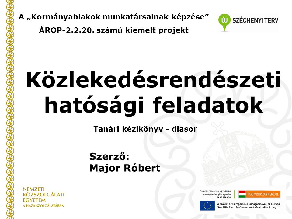"""Közlekedésrendészeti hatósági feladatok A """"Kormányablakok munkatársainak képzése"""" ÁROP-2.2.20. számú kiemelt projekt Szerző: Major Róbert Tanári kézik"""