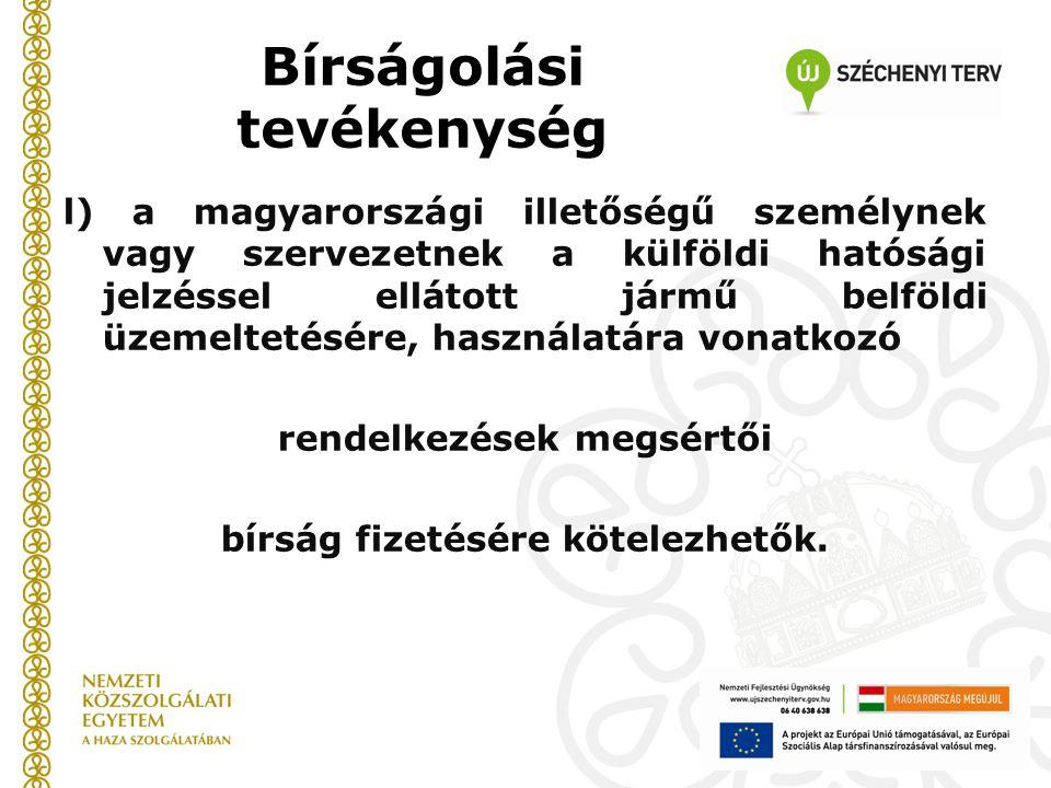Bírságolási tevékenység l) a magyarországi illetőségű személynek vagy szervezetnek a külföldi hatósági jelzéssel ellátott jármű belföldi üzemeltetésére, használatára vonatkozó rendelkezések megsértői bírság fizetésére kötelezhetők.