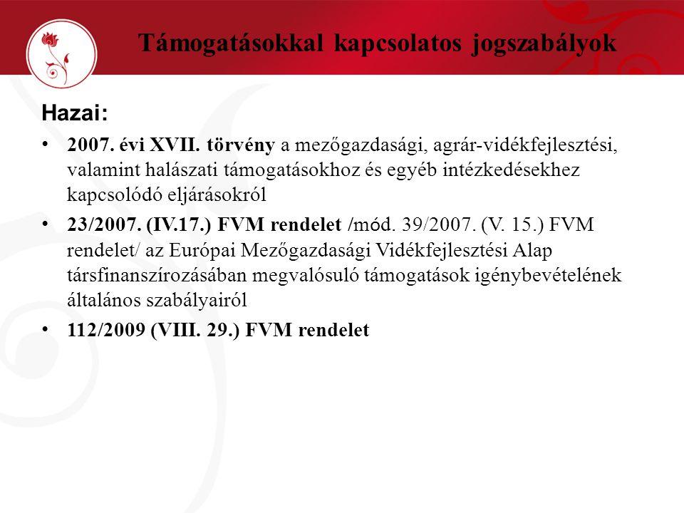 Támogatásokkal kapcsolatos jogszabályok Hazai: • 2007. évi XVII. törvény a mezőgazdasági, agrár-vidékfejlesztési, valamint halászati támogatásokhoz és