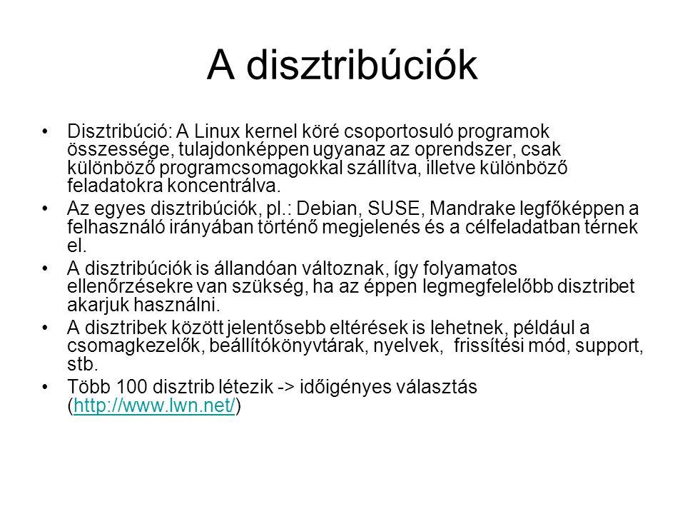A disztribúciók •Disztribúció: A Linux kernel köré csoportosuló programok összessége, tulajdonképpen ugyanaz az oprendszer, csak különböző programcsom