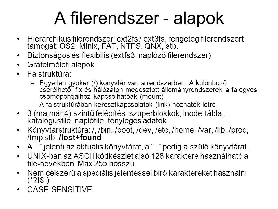 A filerendszer - alapok •Hierarchikus filerendszer: ext2fs / ext3fs, rengeteg filerendszert támogat: OS2, Minix, FAT, NTFS, QNX, stb. •Biztonságos és