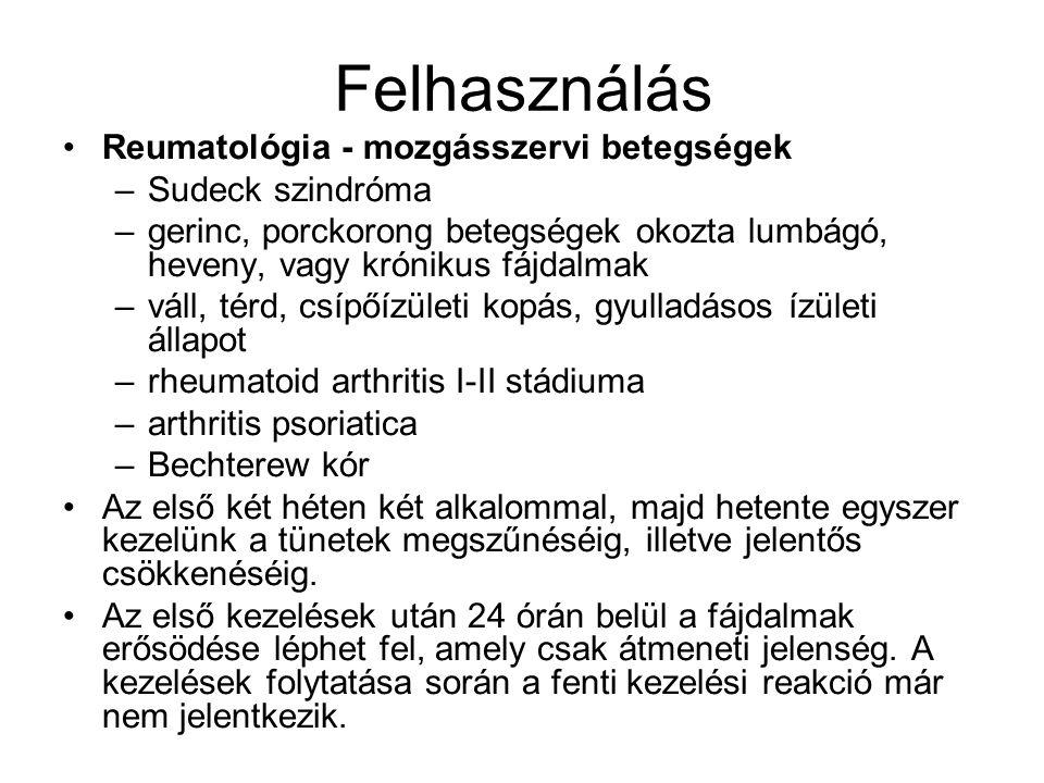 Felhasználás •Reumatológia - mozgásszervi betegségek –Sudeck szindróma –gerinc, porckorong betegségek okozta lumbágó, heveny, vagy krónikus fájdalmak –váll, térd, csípőízületi kopás, gyulladásos ízületi állapot –rheumatoid arthritis I-II stádiuma –arthritis psoriatica –Bechterew kór •Az első két héten két alkalommal, majd hetente egyszer kezelünk a tünetek megszűnéséig, illetve jelentős csökkenéséig.