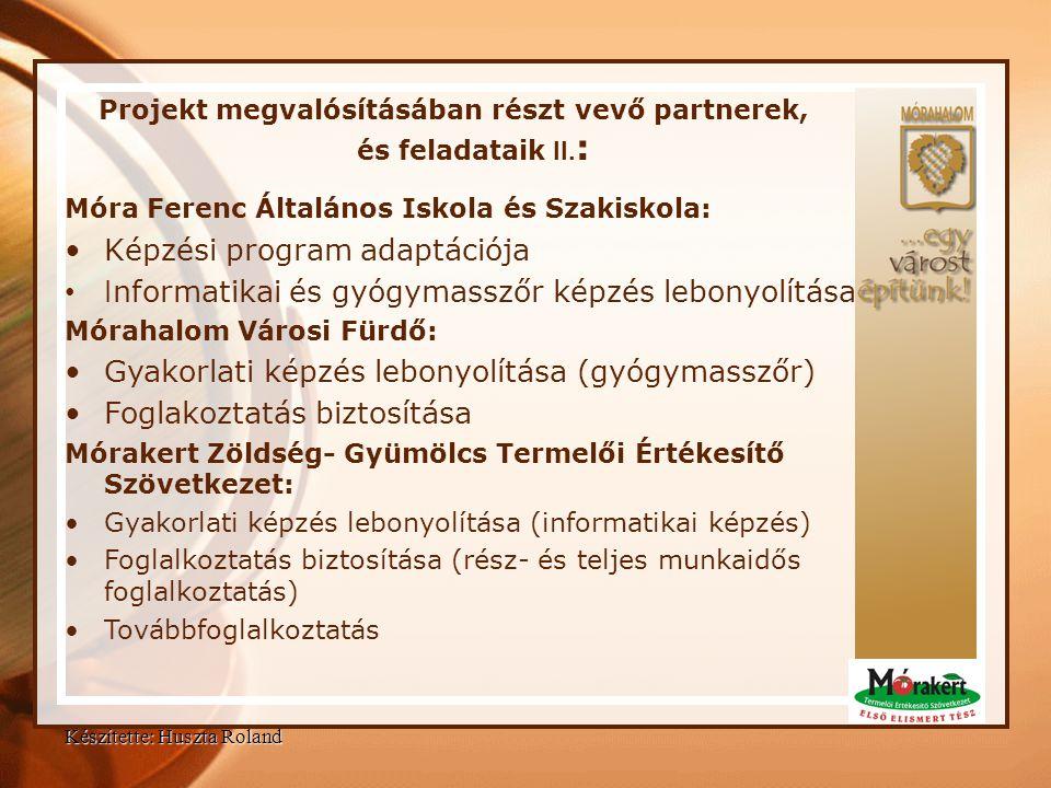 Készítette: Huszta Roland Projekt megvalósításában részt vevő partnerek, és feladataik II. : Móra Ferenc Általános Iskola és Szakiskola: •Képzési prog