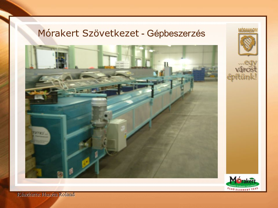 Készítette: Huszta Roland Mórakert Szövetkezet - Eredmények •Korszerű válogató/csomagológép-kapacitások •8 fő hátrányos helyzetű munkavállaló alkalmazása (továbbfoglalkoztatási kötelezettség lejártát követően is!) •Aktív partneri kapcsolat kialakítása a helyi szociális és egészségügyi intézményrendszerrel