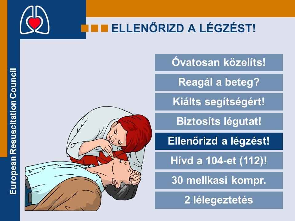 European Resuscitation Council ELLENŐRIZD A LÉGZÉST! Óvatosan közelíts! Reagál a beteg? Kiálts segítségért! Biztosíts légutat! Ellenőrizd a légzést! H