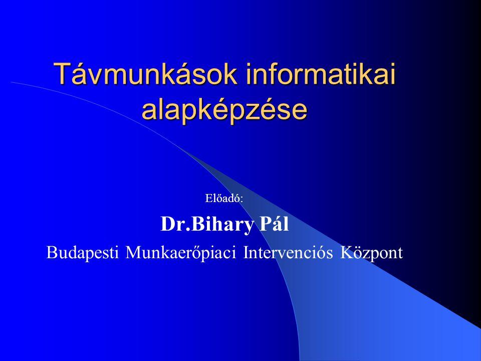 Távmunkások informatikai alapképzése Előadó: Dr.Bihary Pál Budapesti Munkaerőpiaci Intervenciós Központ