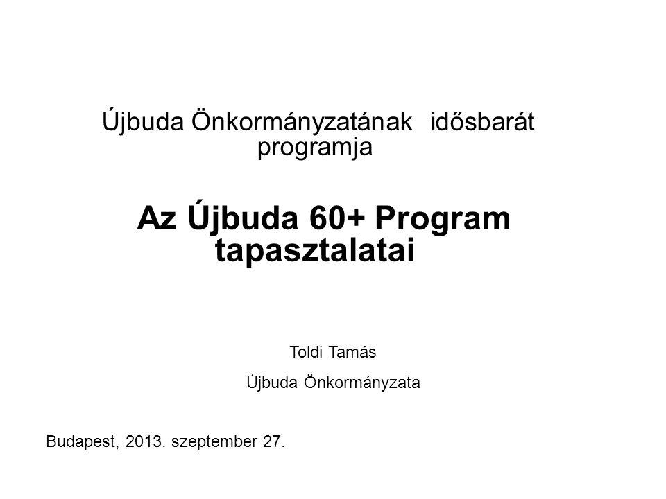 Újbuda Önkormányzatának idősbarát programja Az Újbuda 60+ Program tapasztalatai Toldi Tamás Újbuda Önkormányzata Budapest, 2013.