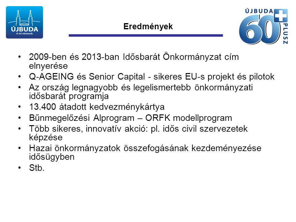 Eredmények •2009-ben és 2013-ban Idősbarát Önkormányzat cím elnyerése •Q-AGEING és Senior Capital - sikeres EU-s projekt és pilotok •Az ország legnagyobb és legelismertebb önkormányzati idősbarát programja •13.400 átadott kedvezménykártya •Bűnmegelőzési Alprogram – ORFK modellprogram •Több sikeres, innovatív akció: pl.