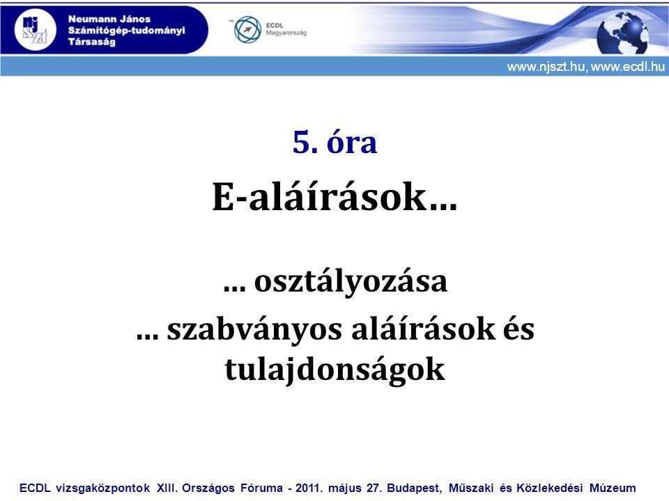 www.njszt.hu, www.ecdl.hu 5. óra E-aláírások… … osztályozása … szabványos aláírások és tulajdonságok ECDL vizsgaközpontok XIII. Országos Fóruma - 2011