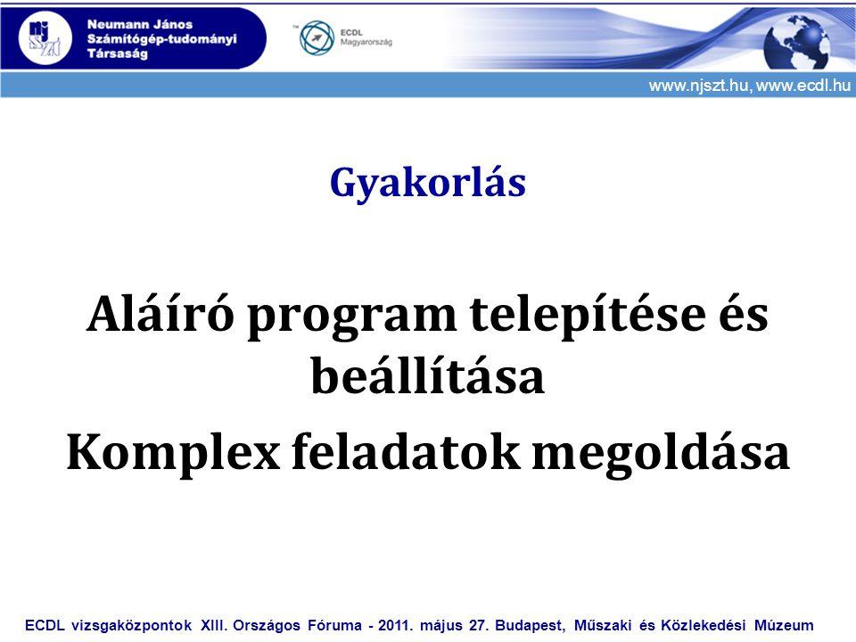 www.njszt.hu, www.ecdl.hu Gyakorlás Aláíró program telepítése és beállítása Komplex feladatok megoldása ECDL vizsgaközpontok XIII. Országos Fóruma - 2